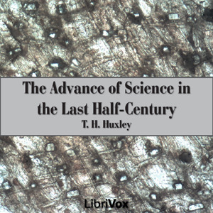 The Advance of Science in the Last Half-Century (Librivox Audiobook)