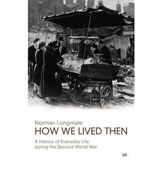 How We Lived Then: A History of Everyday Life During the Second World War