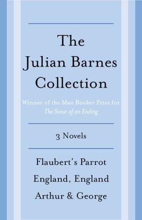 The Julian Barnes Booker Prize Finalist Collection, 3-Book Bundle: Flaubert's Parrot; England, England; Arthur & George