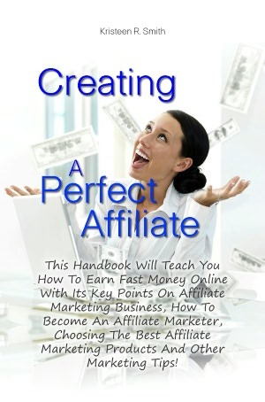 Creating A Perfect Affiliate: This Handbook Will Teach You How To Earn Fast Money Online With Its Key Points On Affiliate Marketing Business, How To Become An Affiliate Marketer, Choosing The Best Affiliate Marketing Products And Other Marketing Tips!