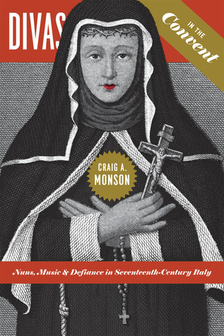 Divas in the Convent: Nuns, Music, and Defiance in Seventeenth-Century Italy