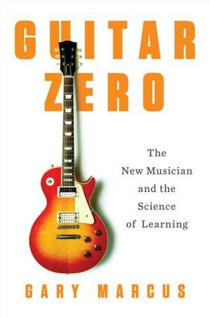 Guitar Zero The New Musician And The Science Of Learning By Gary F