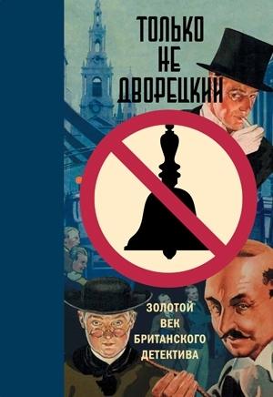 Только не дворецкий: Золотой век британского детектива