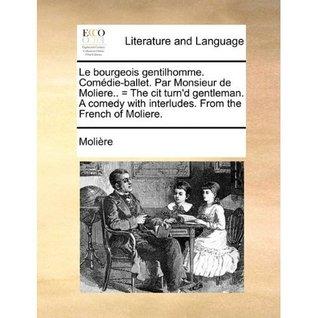 Le Bourgeois Gentilhomme: Comédie-ballet = The Citizen Turn'd Gentleman: A Comedy With Interludes