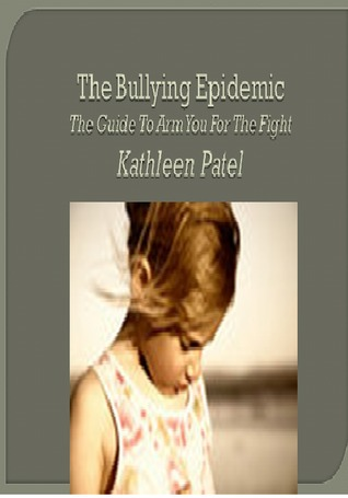 The bullying epidemic-the guide to arm you for the fight by Kathleen Patel