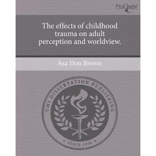 The effects of childhood trauma on adult perception and world... by Asa Don Brown