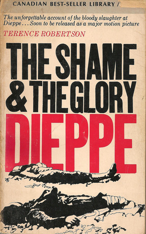 the shame and the glory dieppe essay The allies, the axis, dieppe raid - world war ii development and robertson, terence the shame and the glory: dieppe to view the complete essay.