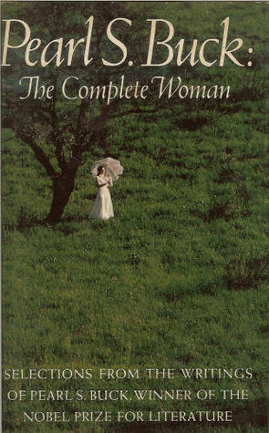 Pearl S. Buck: The Complete Woman. Selections From The Writings Of Pearl S. Buck.