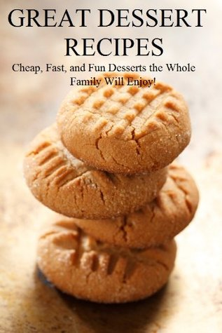 Great Dessert Recipes: Cheap, Fast, and Fun Desserts the Whole Family Will Enjoy