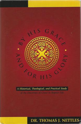 By His Grace and For His Glory: A Historical, Theological, and Practical Study of the Doctrines Of Grace in Baptist Life