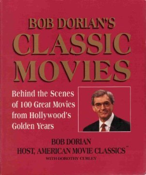 Bob Dorian's Classic Movies: Behind the Scenes of One Hundred Great Movies from Hollywood's Gold