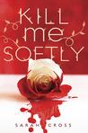 Kill Me Softly by Sarah Cross