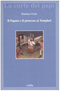 Il papato e il processo ai Templari. L'inedita assoluzione di... by Barbara Frale