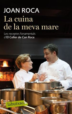 la cucina di mia madre le ricette di el celler de can roca by joan roca u reviews discussion bookclubs lists