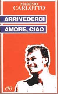 Arrivederci amore, ciao by Massimo Carlotto