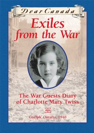 Exiles from the War: The War Guest Diary of Charlotte Mary Twiss, Guelph, Ontario, 1940(Dear Canada)