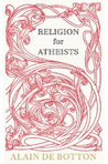 Religion for Atheists: A Non-Believer's Guide to the Uses of Religion