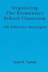Organizing the Elementary School Classroom by Todd R. Tystad