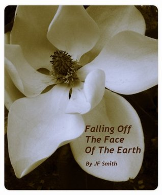 Falling Off the Face of the Earth by J.F.  Smith