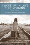 I Woke Up in Love This Morning by Jennifer Kathleen Gibbons