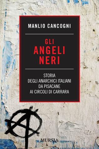 Gli angeli neri. Storia degli anarchici italiani da Pisacane ai Circoli di Carrara