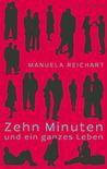 Zehn  Minuten und ein ganzes Leben by Manuela Reichart