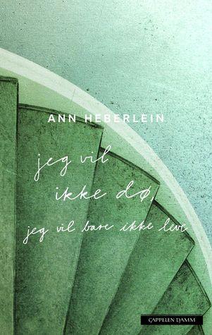 Jeg vil ikke dø, jeg vil bare ikke leve by Ann Heberlein