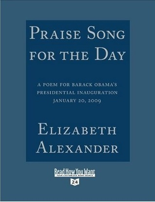 Praise Song for the Day: A Poem for Barack Obama's Presidential Inauguration, January 20, 2009