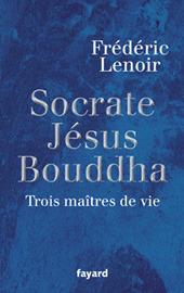 Socrate, Jésus, Bouddha: trois maitres de vie