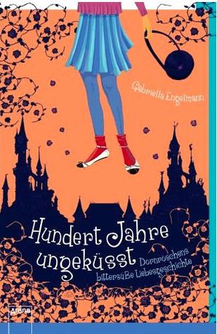 Ebook Hundert Jahre ungeküsst: Dornröschens bittersüße Liebesgeschichte by Gabriella Engelmann DOC!