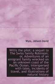 willis-the-pilot-a-sequel-to-the-swiss-family-robinson-or-adventures-of-an-emigrant-family-wrecke