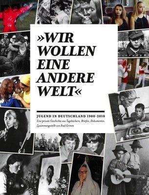 """""""Wir wollen eine andere Welt"""" - Jugend in Deutschland 1900-2010: Eine private Geschichte aus Tagebüchern, Briefen, Dokumenten. Zusammengestellt von Fred Grimm"""