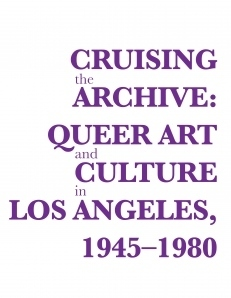 Cruising the Archive: Queer Art and Culture in Los Angeles, 1945-1980
