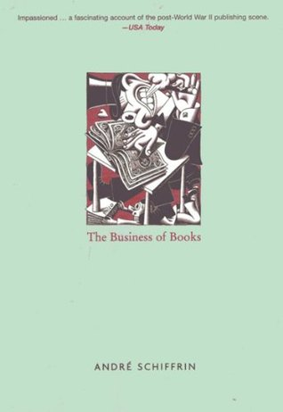 The Business of Books: How International Conglomerates Took Over Publishing and Changed the Way We Read