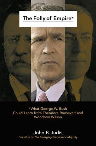 the-folly-of-empire-what-george-w-bush-could-learn-from-theodore-roosevelt-and-woodrow-wilson