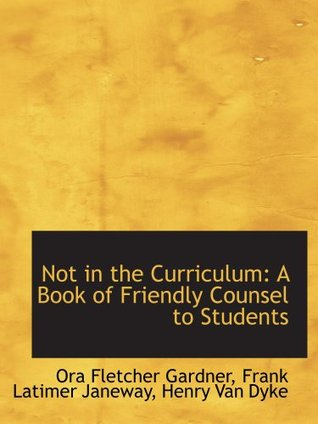 Not in the Curriculum: A Book of Friendly Counsel to Students