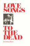 Love Songs to the Dead by Jonathan   Shaw
