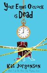 Your Eight O'Clock Is Dead by Kat Jorgensen