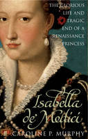 Isabella De'Medici (eBook): The Glorious Life and Tragic End of a Renaissance Princess