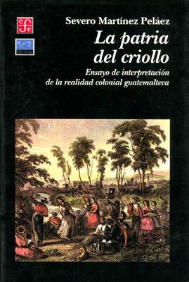 La patria del criollo: Ensayo de interpretación de la realidad colonial guatemalteca