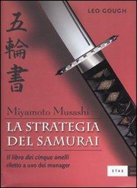 La strategia del samurai. Miyamoto Musashi. «Il libro dei cinque anelli» riletto a uso dei manager