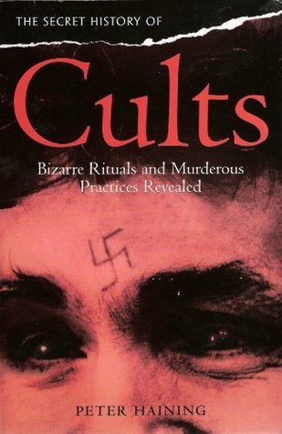 The Secret History Of Cults: Bizarre Rituals And Murderous Practices Revealed