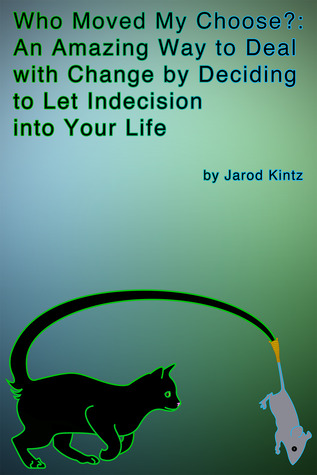 Who Moved My Choose?: An Amazing Way to Deal With Change by Deciding to Let Indecision Into Your Life