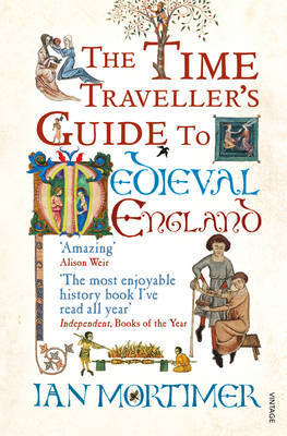The Time Traveller's Guide to Medieval England by Ian Mortimer