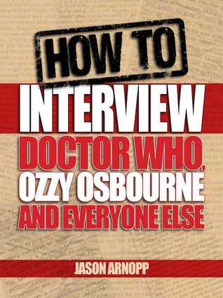 How to Interview Doctor Who, Ozzy Osbourne and Everyone Else by Jason Arnopp