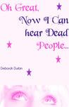 Oh Great, Now I Can Hear Dead People! by Deborah Durbin