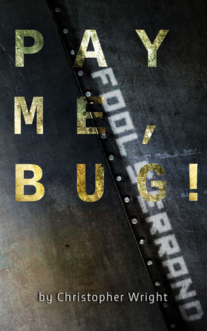 Pay Me, Bug! by Christopher B. Wright