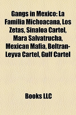 Gangs in Mexico: Mara Salvatrucha, Sinaloa Cartel, La Familia Michoacana, Los Zetas Cartel, Beltran-Leyva Cartel, Mexican Mafia, Gulf Cartel