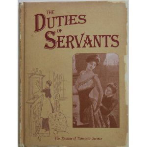 The Duties of Servants: A Practical Guide to the Routine of Domestic Service