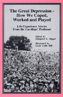 The Great Depression - How We Coped, Worked and Played: Life-Experience Stories from the Carolinas' Piedmont (1929-41)